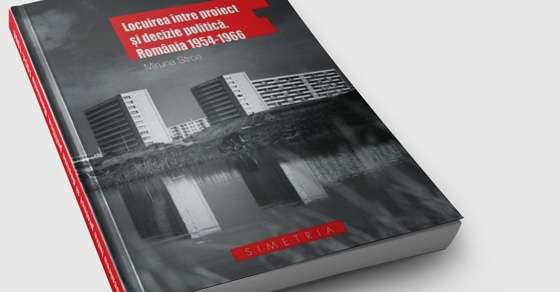 Locuirea între proiect și decizie politică. România 1954-1966 de Miruna Stroe