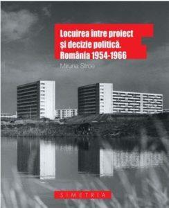 """""""Locuirea între proiect și decizie politică. România 1954-1966"""" de Miruna Stroe"""